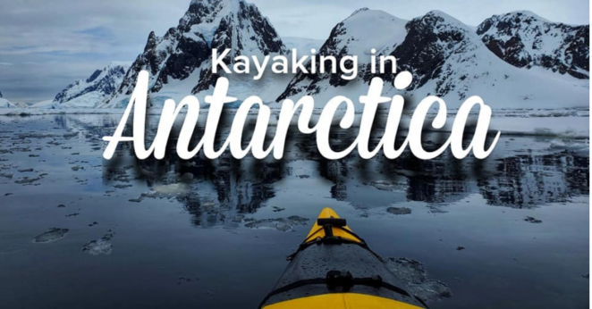 Kayaking in Antarctica ~ My Experience and Tips!